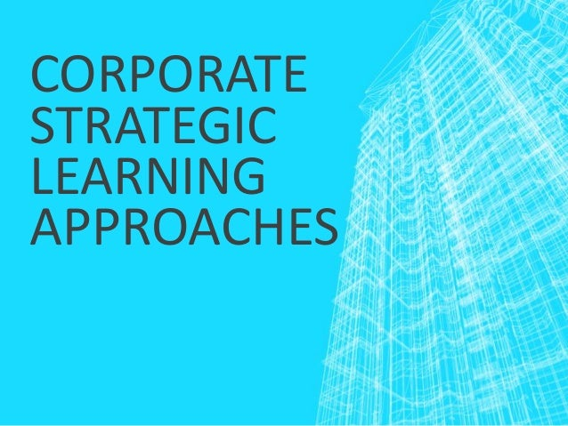 CORPORATE STRATEGIC LEARNING APPROACHES