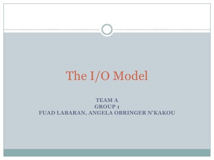 The I/O Model<br />TEAM A<br />GROUP 1 <br />FUAD LABARAN, ANGELA OBRINGER N'KAKOU<br />