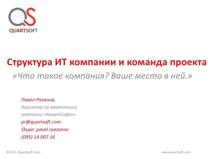 Структура ИТ компании и команда проекта   «Что такое компания? Ваше место в ней.»         Павел Рязанов,         директор ...