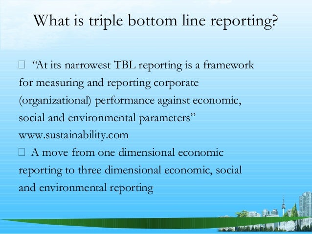 arguments against triple bottom line accounting Triple bottom line: sustainable design of a business can be an aspect of corporate social responsibility tracking sustainability measures can be performed using sustainability accounting, in which a corporation discloses its performance with respect to activities that have a direct impact on the societal, environmental, and economic .