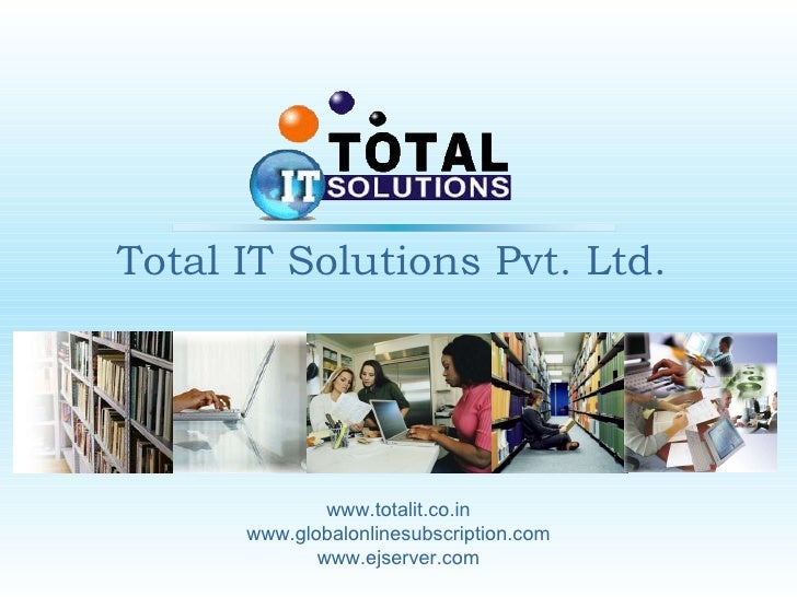 Total IT Solutions Pvt. Ltd. www.totalit.co.in www.globalonlinesubscription.com www.ejserver.com