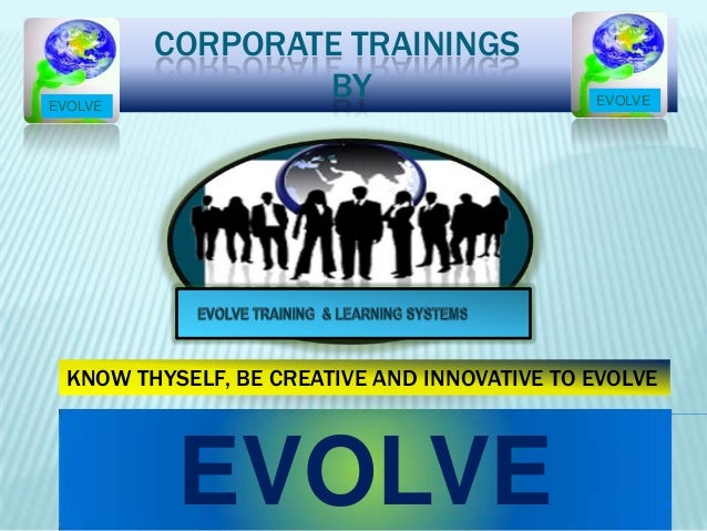 CORPORATE TRAININGS BY EVOLVE KNOW THYSELF, BE CREATIVE AND INNOVATIVE TO EVOLVE EVOLVE EVOLVE