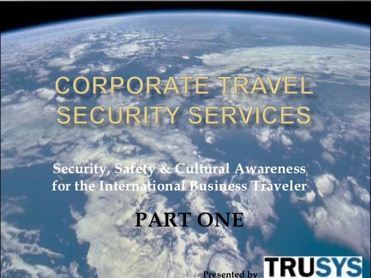 Security, Safety & Cultural Awarenessfor the International Business Traveler            PART ONE                       Pre...