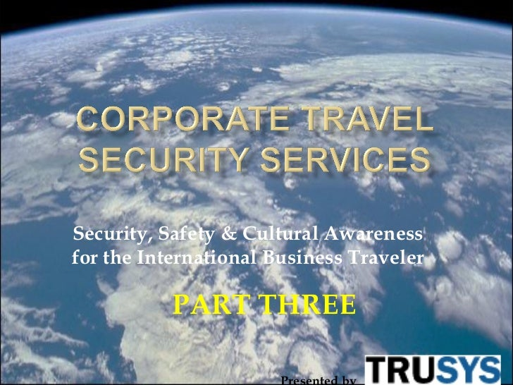 Security, Safety & Cultural Awarenessfor the International Business Traveler           PART THREE                       Pr...