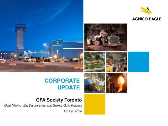 CFA Society Toronto Gold Mining: Big Discoveries and Senior Gold Players April 9, 2014 CORPORATE UPDATE