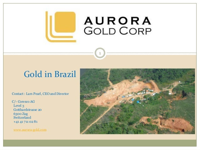 Gold in Brazil Contact : Lars Pearl, CEO and Director C/- Coresco AG Level 3 Gotthardstrasse 20 6300 Zug Switzerland +41 4...