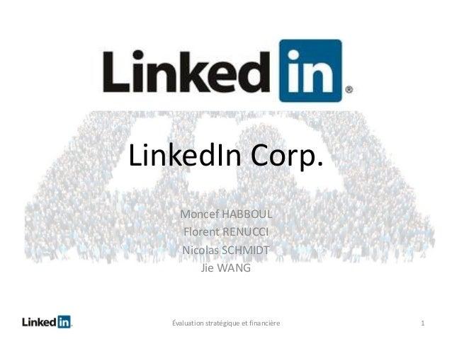 LinkedIn Corp. Moncef HABBOUL Florent RENUCCI Nicolas SCHMIDT Jie WANG  Évaluation stratégique et financière  1