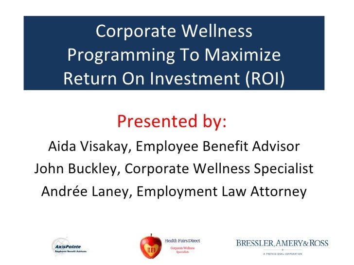 Corporate Wellness    Programming To Maximize    Return On Investment (ROI)            Presented by:  Aida Visakay, Employ...