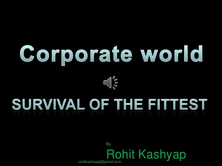 Corporate world<br />Survival of the fittest <br />By <br />Rohit Kashyap<br />