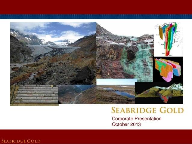 SEABRIDGE GOLD Corporate Presentation October 2013