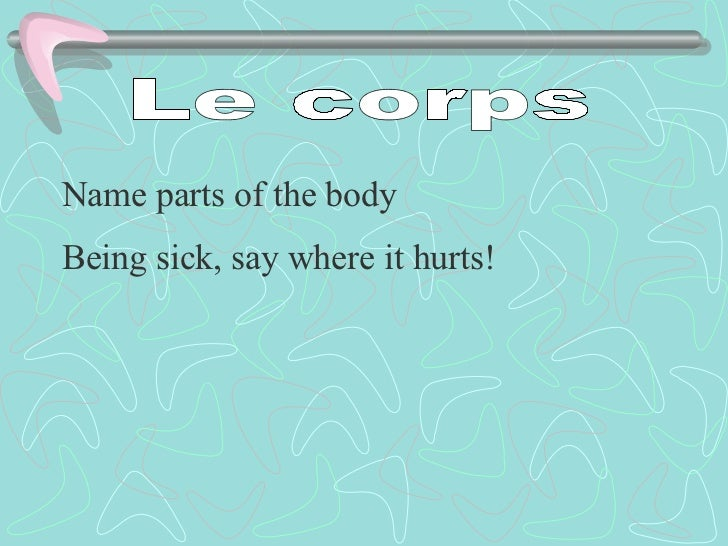 Le corps Name parts of the body Being sick, say where it hurts!