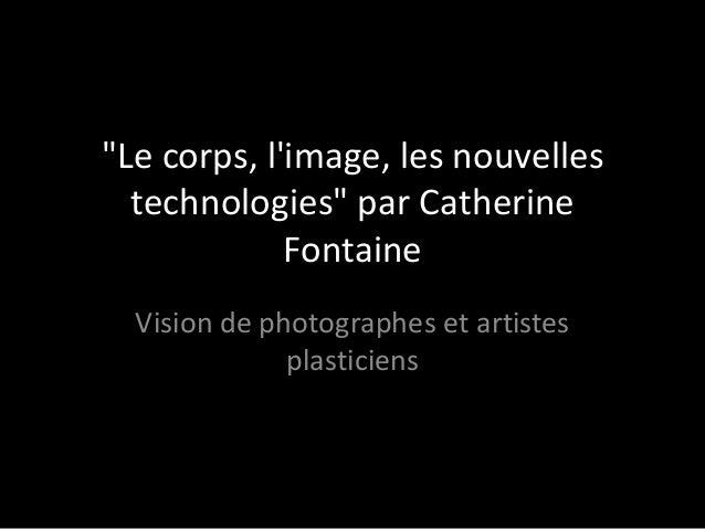"""""""Le corps, limage, les nouvelles  technologies"""" par Catherine             Fontaine  Vision de photographes et artistes    ..."""