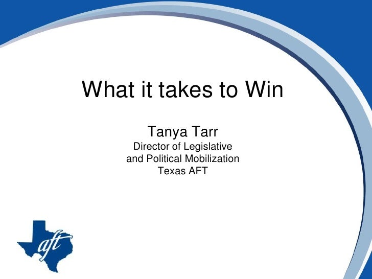 What it takes to Win<br />Tanya Tarr<br />Director of Legislative <br />and Political Mobilization<br />Texas AFT<br />
