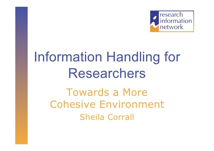 Information Handling for      Researchers     Towards a More  Cohesive Environment       Sheila Corrall