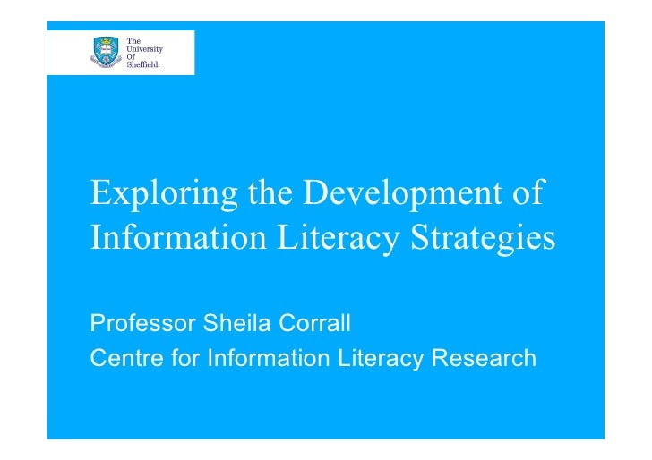 Exploring the Development of Information Literacy Strategies  Professor Sheila Corrall Centre for Information Literacy Res...
