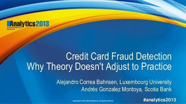 Copyright © 2013, SAS Institute Inc. All rights reserved. #analytics2013Credit Card Fraud DetectionWhy Theory Doesnt Adjus...