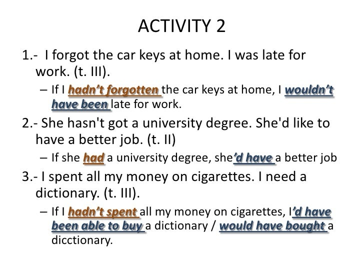 ACTIVITY 21.- I forgot the car keys at home. I was late for  work. (t. III).   – If I hadn't forgotten the car keys at hom...
