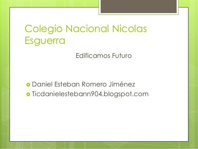Colegio Nacional Nicolas Esguerra Edificamos Futuro  Daniel Esteban Romero Jiménez  Ticdanielestebann904.blogspot.com