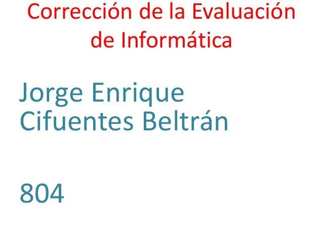 Corrección de la Evaluación de Informática Jorge Enrique Cifuentes Beltrán 804