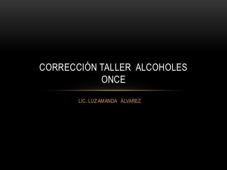 CORRECCIÓN TALLER ALCOHOLES           ONCE       LIC. LUZ AMANDA ÁLVAREZ