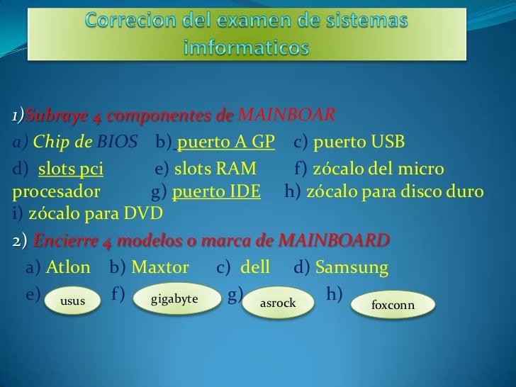 1)Subraye 4 componentes de MAINBOARa) Chip de BIOS b) puerto A GP c) puerto USBd) slots pci     e) slots RAM       f) zóca...