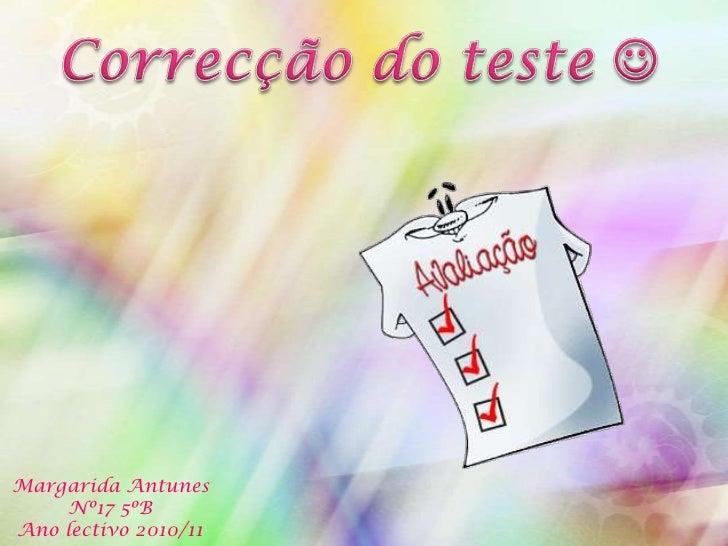 Correcção do teste <br />Margarida Antunes<br />Nº17 5ºB<br />Ano lectivo 2010/11 <br />