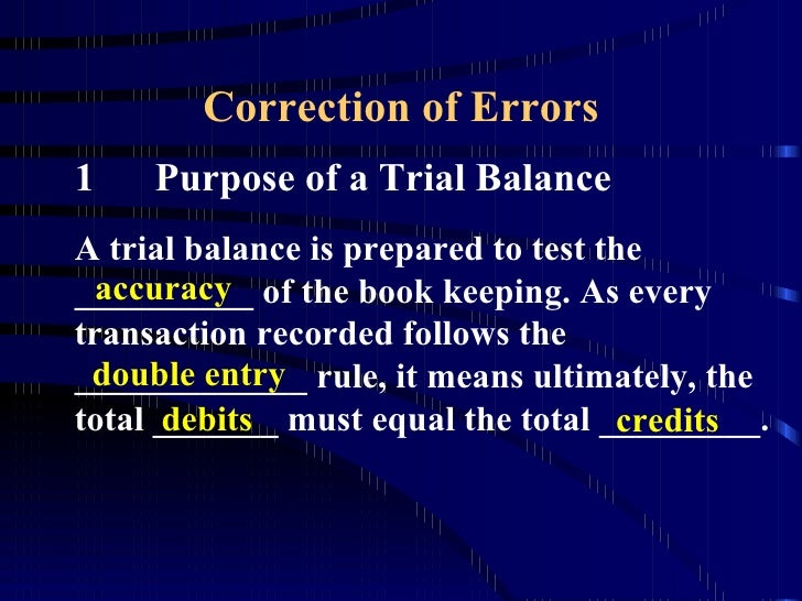 Correction of Errors 1 Purpose of a Trial Balance A trial balance is prepared to test the __________ of the book keeping. ...