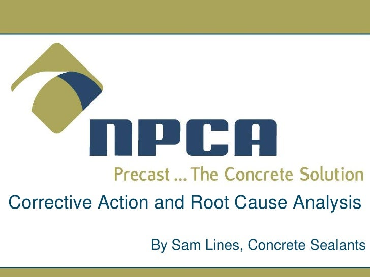 Corrective Action and Root Cause Analysis                  By Sam Lines, Concrete Sealants