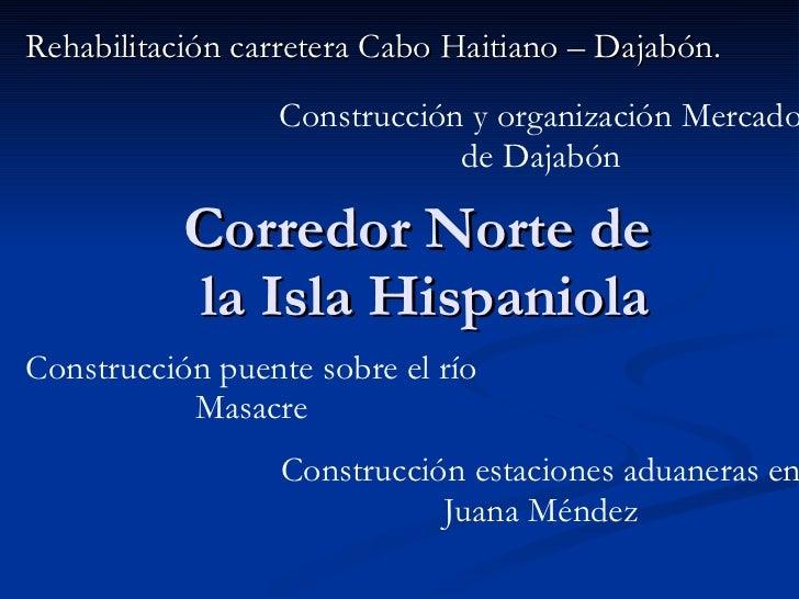 Corredor Norte de  la Isla Hispaniola Rehabilitación carretera Cabo Haitiano – Dajabón. Construcción estaciones aduaneras ...