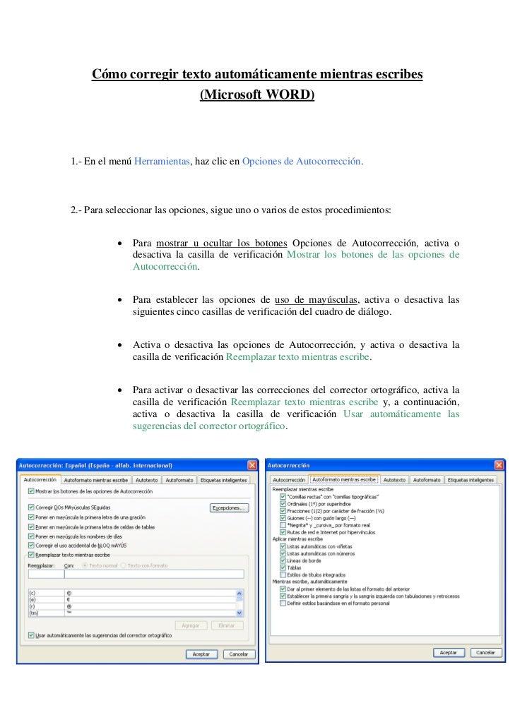 Cómo corregir texto automáticamente mientras escribes                      (Microsoft WORD)1.- En el menú Herramientas, ha...