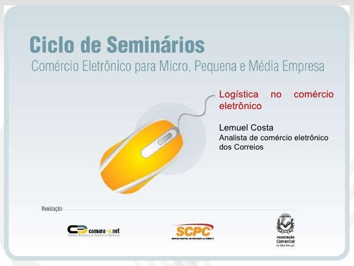 Logística no comércio eletrônico Lemuel Costa Analista de comércio eletrônico dos Correios