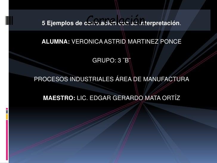 Correlación.  5 Ejemplos de correlación con su interpretación.  ALUMNA: VERONICA ASTRID MARTINEZ PONCE                   G...