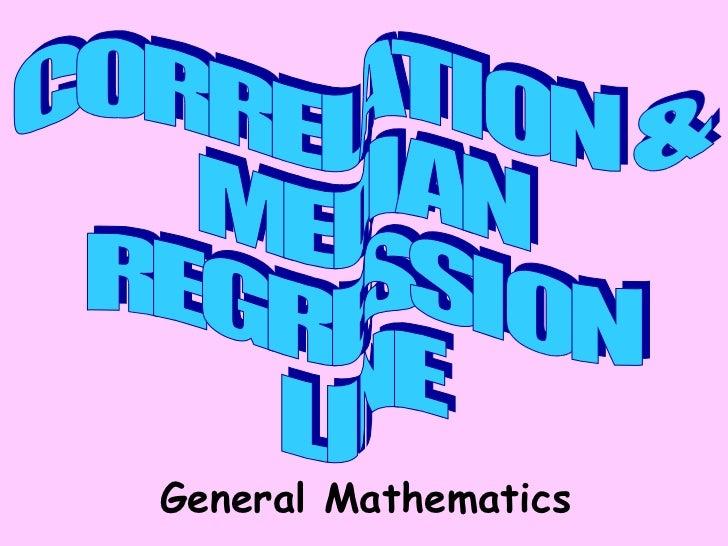 CORRELATION & MEDIAN REGRESSION LINE General Mathematics