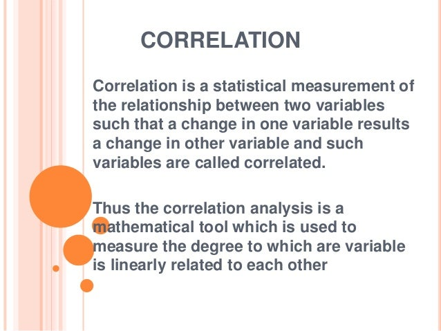 CORRELATION Correlation is a statistical measurement of the relationship between two variables such that a change in one v...