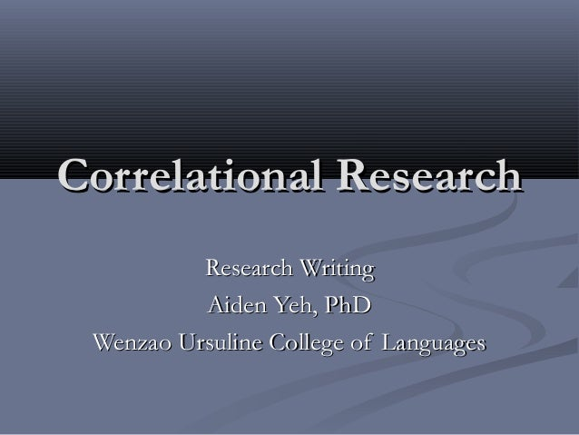 Correlational Research          Research Writing          Aiden Yeh, PhD Wenzao Ursuline College of Languages