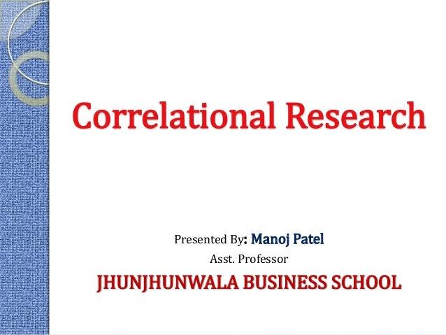 11 Correlational Research Presented By: Manoj Patel Asst. Professor JHUNJHUNWALA BUSINESS SCHOOL
