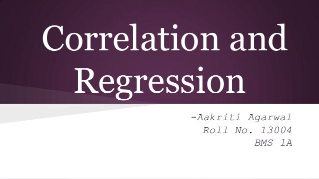 Correlation and Regression -Aakriti Agarwal Roll No. 13004 BMS 1A