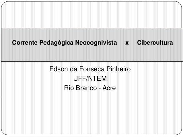 Corrente Pedagógica Neocognivista x Cibercultura  Edson da Fonseca Pinheiro  UFF/NTEM  Rio Branco - Acre