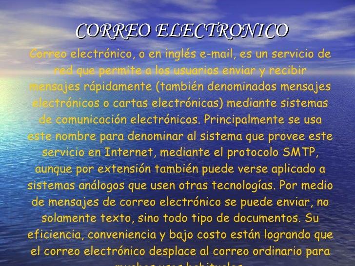 CORREO ELECTRONICO Correo electrónico, o en inglés e-mail, es un servicio de red que permite a los usuarios enviar y recib...