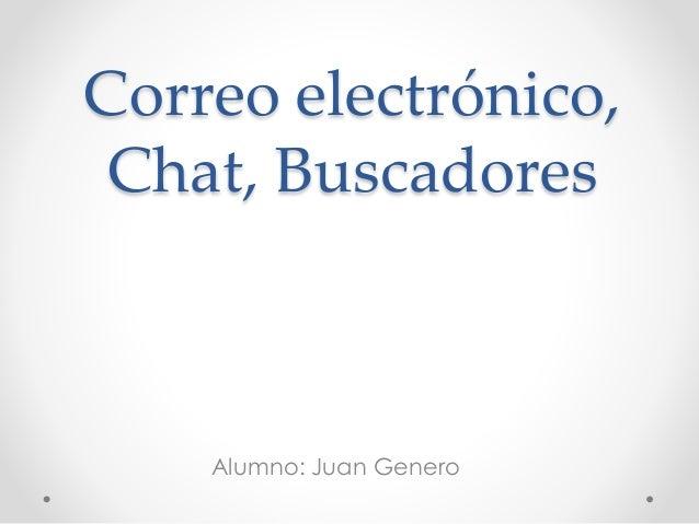 Correo electrónico,  Chat, Buscadores  Alumno: Juan Genero