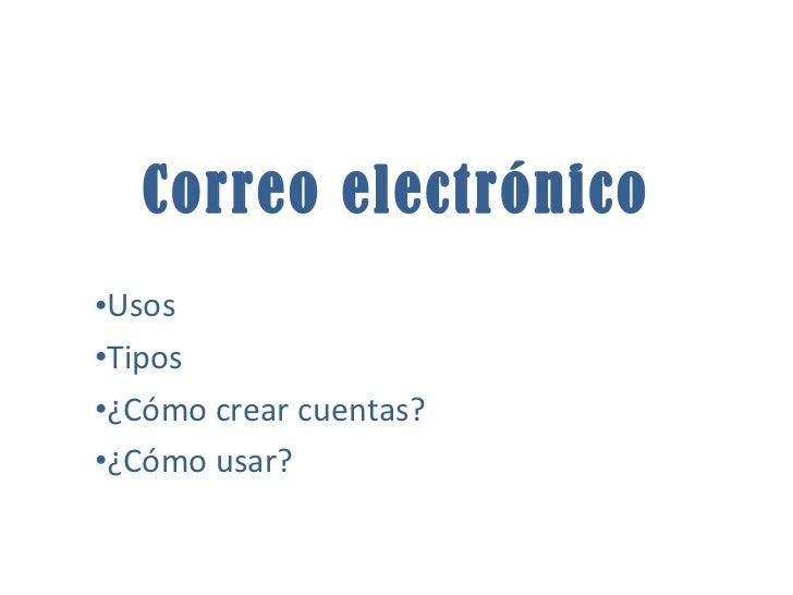 <ul><li>Usos </li></ul><ul><li>Tipos </li></ul><ul><li>¿Cómo crear cuentas? </li></ul><ul><li>¿Cómo usar? </li></ul>Correo...