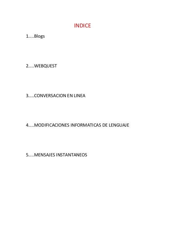 INDICE1…..Blogs2…..WEBQUEST3…..CONVERSACION EN LINEA4…..MODIFICACIONES INFORMATICAS DE LENGUAJE5…..MENSAJES INSTANTANEOS