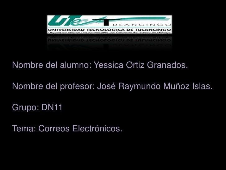 Nombre del alumno: Yessica Ortiz Granados.Nombre del profesor: José Raymundo Muñoz Islas.Grupo: DN11Tema: Correos Electrón...