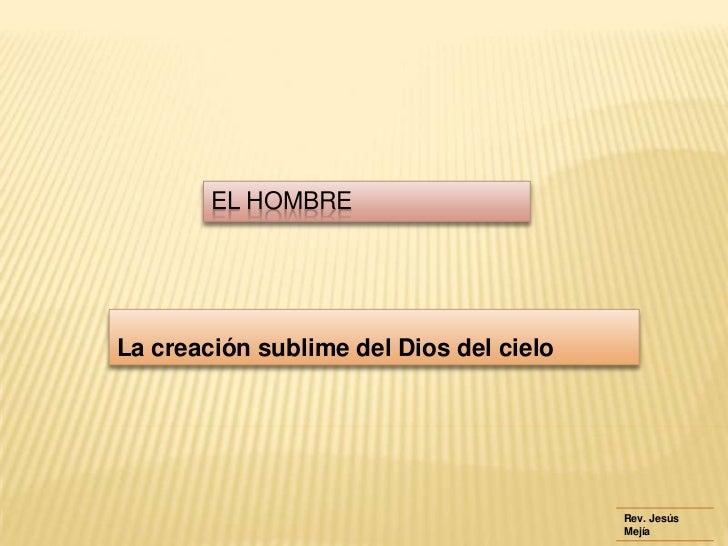 EL HOMBRELa creación sublime del Dios del cielo                                         Rev. Jesús                        ...