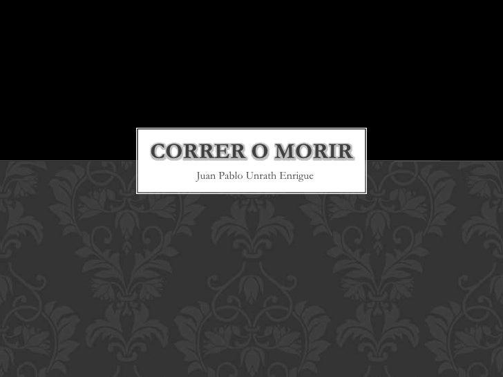 CORRER O MORIR   Juan Pablo Unrath Enrigue