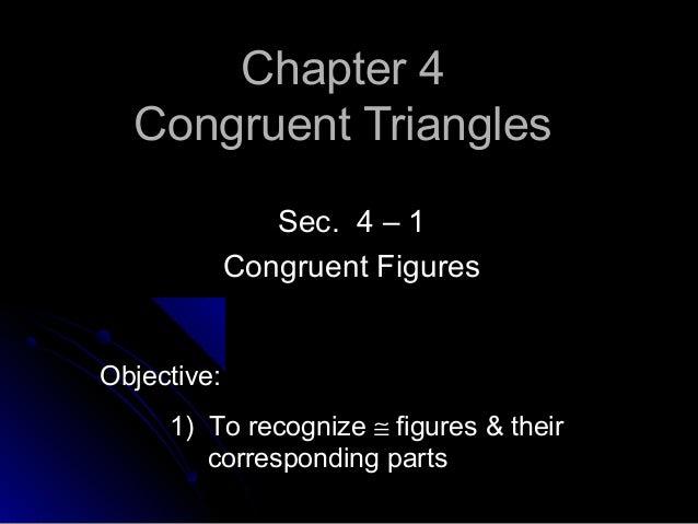 Chapter 4Chapter 4 Congruent TrianglesCongruent Triangles Sec. 4 – 1Sec. 4 – 1 Congruent FiguresCongruent Figures Objectiv...