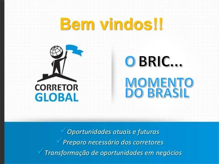 Bemvindos!!<br />OBRIC... MOMENTODO BRASIL<br /><ul><li>Oportunidades atuais e futuras