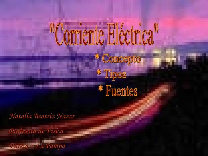 """""""Corriente Eléctrica"""" * Fuentes * Concepto * Tipos Natalia Beatriz Nazer Profesora de Física Parera – La Pampa"""