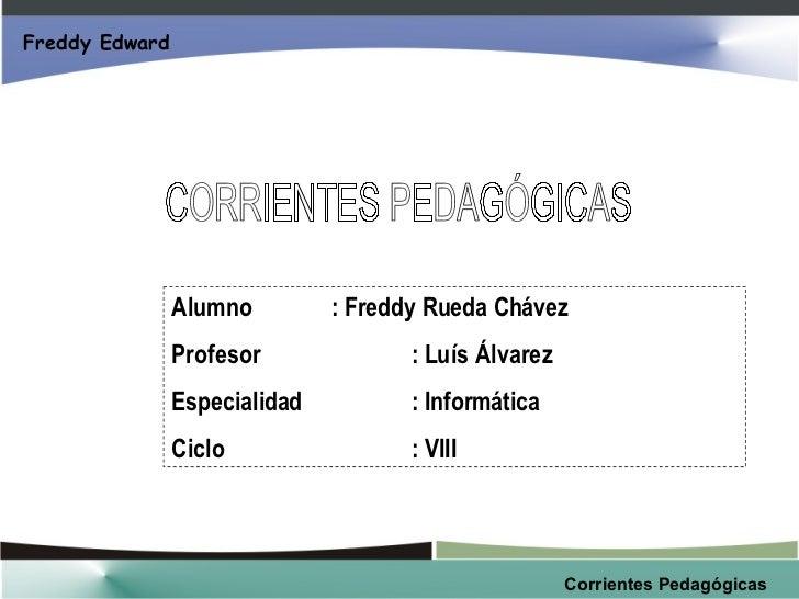 CORRIENTES PEDAGÓGICAS Alumno : Freddy Rueda Chávez Profesor : Luís Álvarez Especialidad : Informática Ciclo : VIII Freddy...