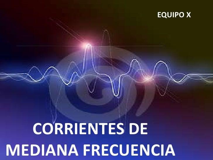 EQUIPO X  CORRIENTES DEMEDIANA FRECUENCIA